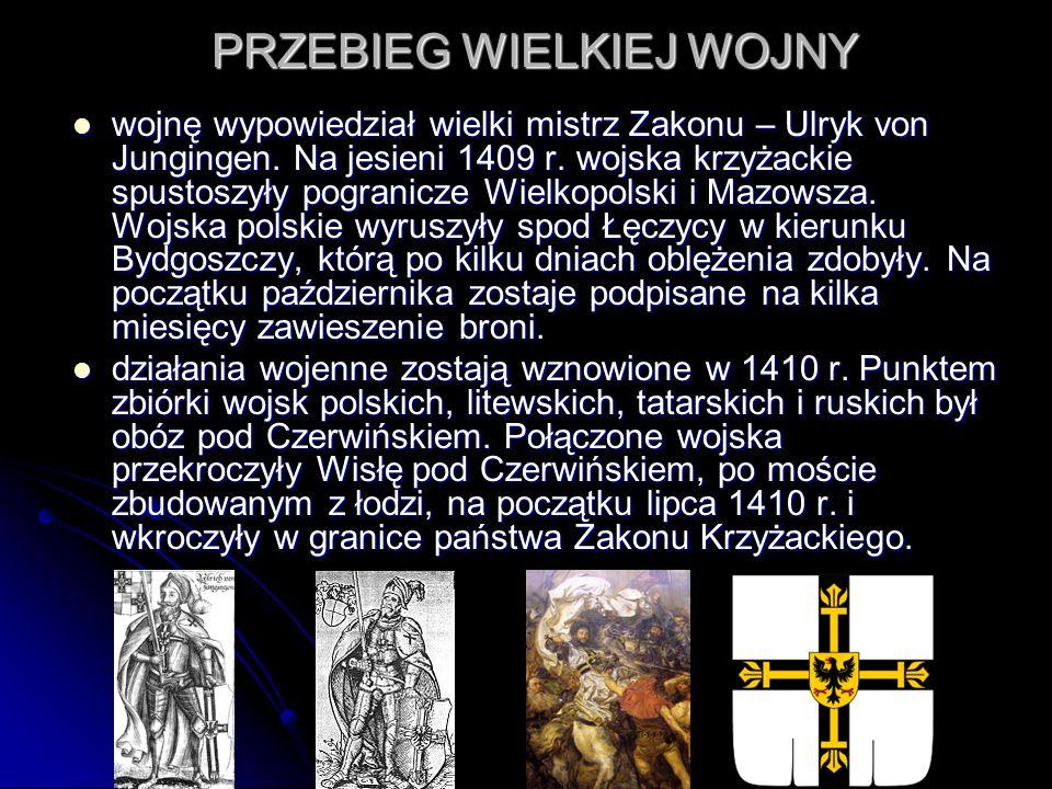 PRZEBIEG WIELKIEJ WOJNY wojnę wypowiedział wielki mistrz Zakonu – Ulryk von Jungingen. Na jesieni 1409 r. wojska krzyżackie spustoszyły pogranicze Wie