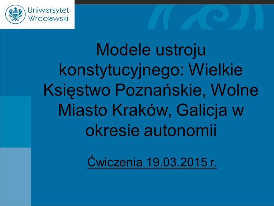 Modele ustroju konstytucyjnego: Wielkie Księstwo Poznańskie, Wolne Miasto Kraków, Galicja w okresie autonomii Ćwiczenia 19.03.2015 r.