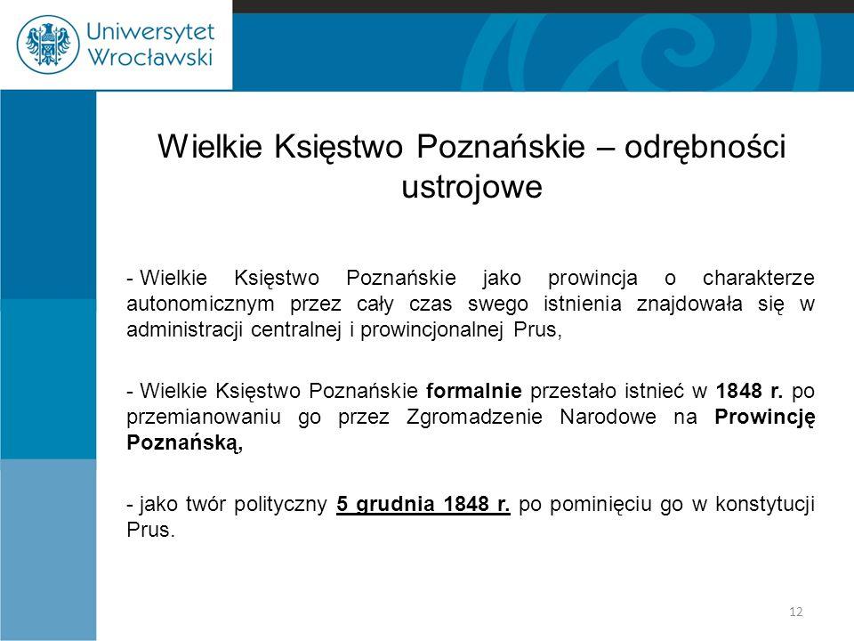 Wielkie Księstwo Poznańskie – odrębności ustrojowe - Wielkie Księstwo Poznańskie jako prowincja o charakterze autonomicznym przez cały czas swego istnienia znajdowała się w administracji centralnej i prowincjonalnej Prus, - Wielkie Księstwo Poznańskie formalnie przestało istnieć w 1848 r.