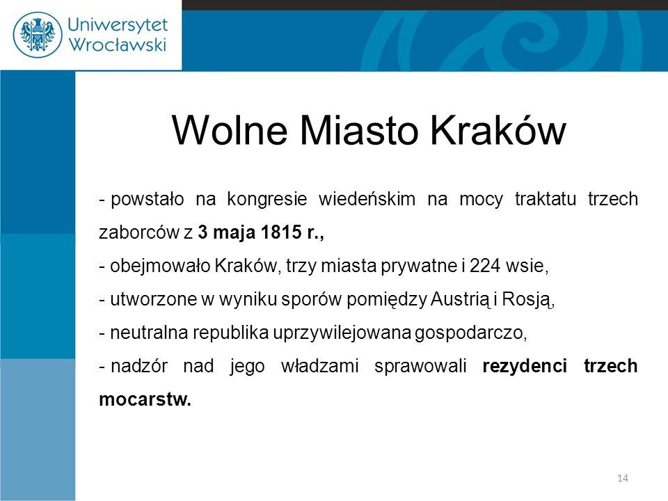 Wolne Miasto Kraków - powstało na kongresie wiedeńskim na mocy traktatu trzech zaborców z 3 maja 1815 r., - obejmowało Kraków, trzy miasta prywatne i 224 wsie, - utworzone w wyniku sporów pomiędzy Austrią i Rosją, - neutralna republika uprzywilejowana gospodarczo, - nadzór nad jego władzami sprawowali rezydenci trzech mocarstw.