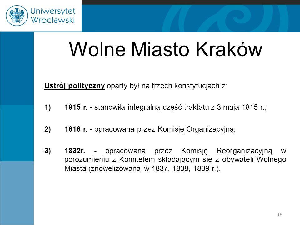 Wolne Miasto Kraków Ustrój polityczny oparty był na trzech konstytucjach z: 1)1815 r. - stanowiła integralną część traktatu z 3 maja 1815 r.; 2)1818 r