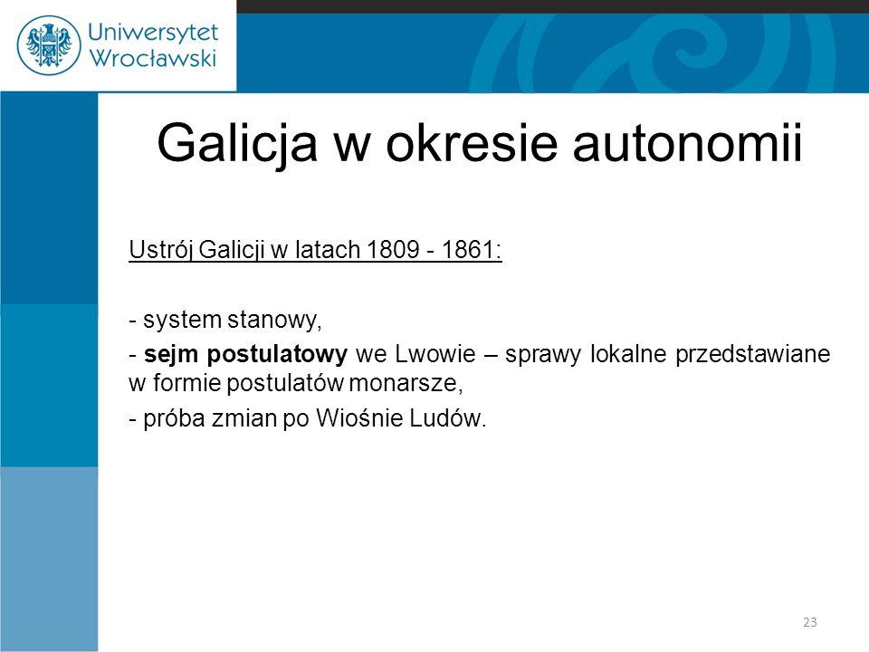Galicja w okresie autonomii Ustrój Galicji w latach 1809 - 1861: - system stanowy, - sejm postulatowy we Lwowie – sprawy lokalne przedstawiane w formi