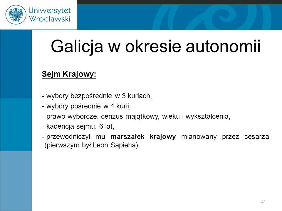 Galicja w okresie autonomii Sejm Krajowy: - wybory bezpośrednie w 3 kuriach, - wybory pośrednie w 4 kurii, - prawo wyborcze: cenzus majątkowy, wieku i wykształcenia, - kadencja sejmu: 6 lat, - przewodniczył mu marszałek krajowy mianowany przez cesarza (pierwszym był Leon Sapieha).