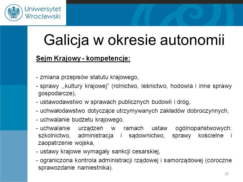 Galicja w okresie autonomii Sejm Krajowy - kompetencje: - zmiana przepisów statutu krajowego, - sprawy,,kultury krajowej (rolnictwo, leśnictwo, hodowla i inne sprawy gospodarcze), - ustawodawstwo w sprawach publicznych budowli i dróg, - uchwałodawstwo dotyczące utrzymywanych zakładów dobroczynnych, - uchwalanie budżetu krajowego, - uchwalanie urządzeń w ramach ustaw ogólnopaństwowych: szkolnictwo, administracja i sądownictwo, sprawy kościelne i zaopatrzenie wojska, - ustawy krajowe wymagały sankcji cesarskiej, - ograniczona kontrola administracji rządowej i samorządowej (coroczne sprawozdanie namiestnika).