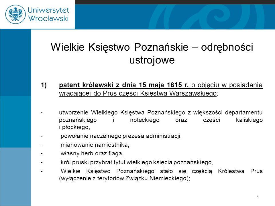 Wielkie Księstwo Poznańskie – odrębności ustrojowe 1)patent królewski z dnia 15 maja 1815 r. o objęciu w posiadanie wracającej do Prus części Księstwa