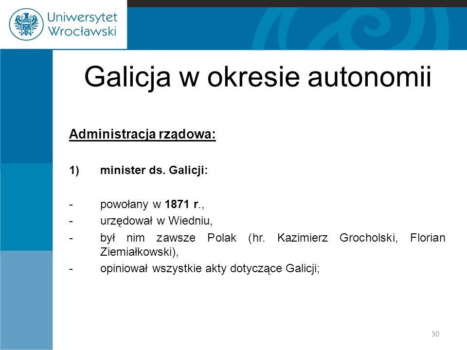 Galicja w okresie autonomii Administracja rządowa: 1)minister ds. Galicji: -powołany w 1871 r., -urzędował w Wiedniu, -był nim zawsze Polak (hr. Kazim