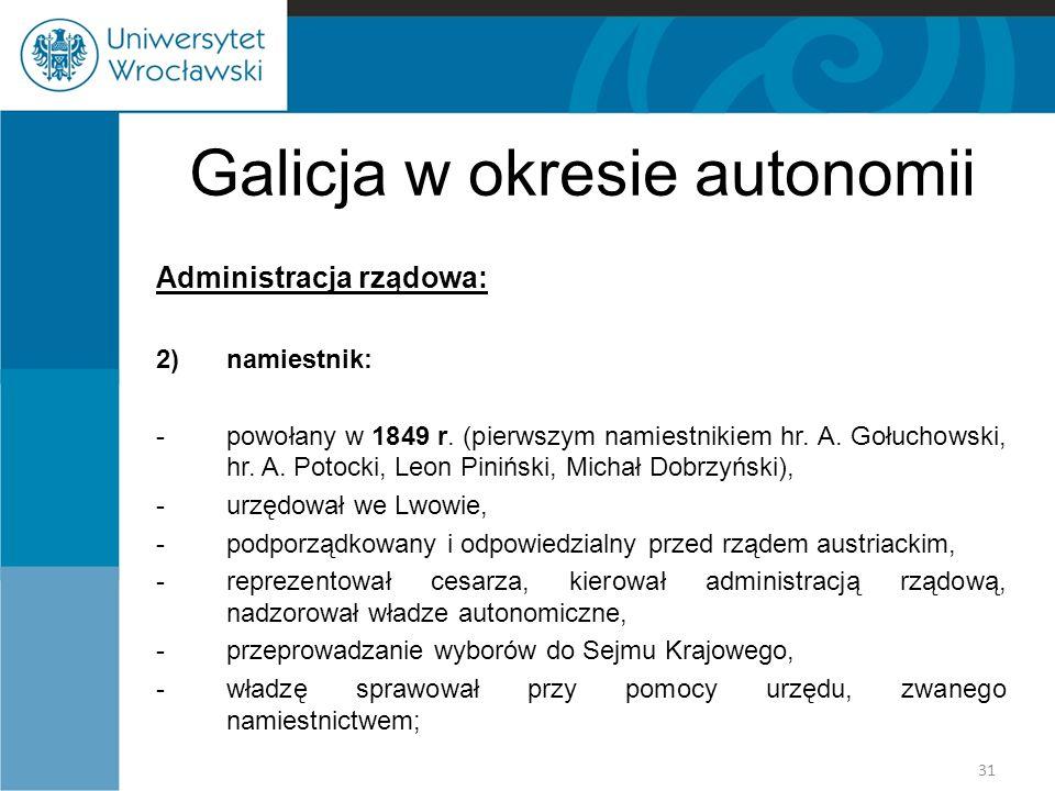 Galicja w okresie autonomii Administracja rządowa: 2)namiestnik: -powołany w 1849 r. (pierwszym namiestnikiem hr. A. Gołuchowski, hr. A. Potocki, Leon