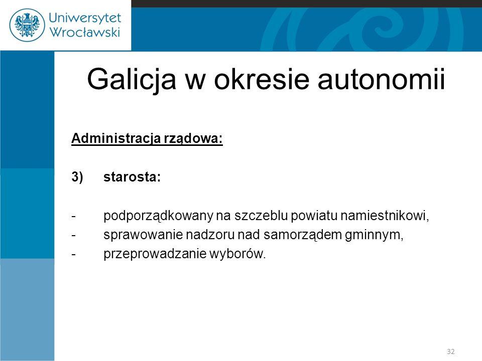 Galicja w okresie autonomii Administracja rządowa: 3)starosta: -podporządkowany na szczeblu powiatu namiestnikowi, -sprawowanie nadzoru nad samorządem gminnym, -przeprowadzanie wyborów.