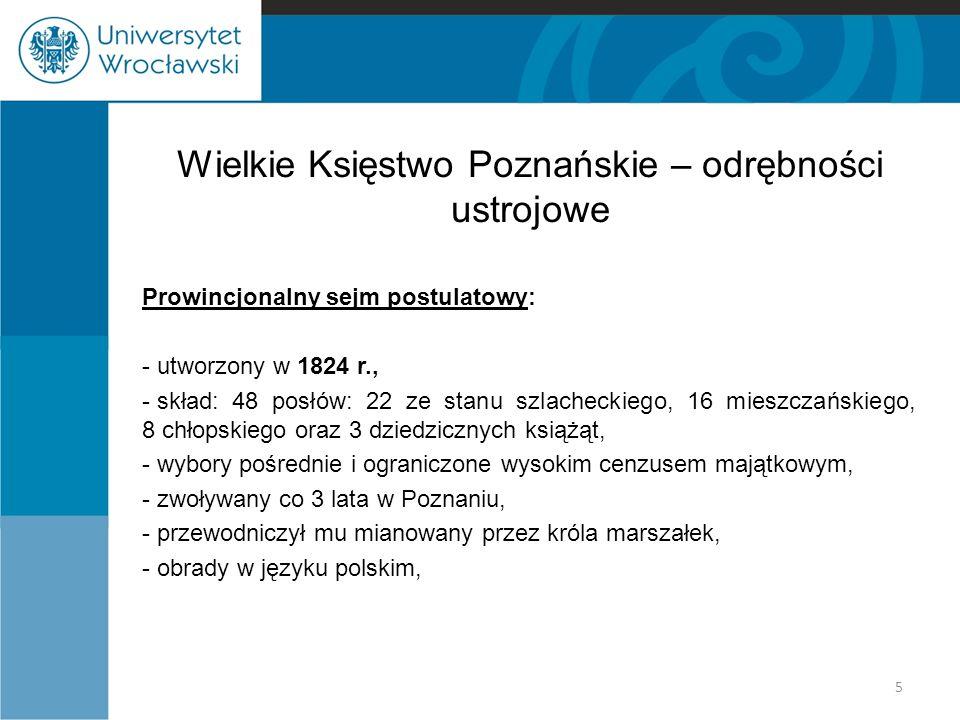 Wielkie Księstwo Poznańskie – odrębności ustrojowe Prowincjonalny sejm postulatowy: - utworzony w 1824 r., - skład: 48 posłów: 22 ze stanu szlacheckiego, 16 mieszczańskiego, 8 chłopskiego oraz 3 dziedzicznych książąt, - wybory pośrednie i ograniczone wysokim cenzusem majątkowym, - zwoływany co 3 lata w Poznaniu, - przewodniczył mu mianowany przez króla marszałek, - obrady w języku polskim, 5