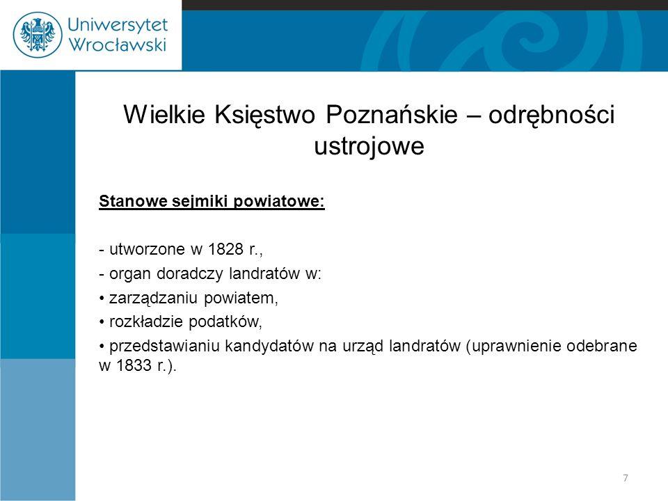 Wielkie Księstwo Poznańskie – odrębności ustrojowe Stanowe sejmiki powiatowe: - utworzone w 1828 r., - organ doradczy landratów w: zarządzaniu powiatem, rozkładzie podatków, przedstawianiu kandydatów na urząd landratów (uprawnienie odebrane w 1833 r.).