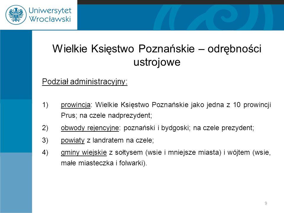 Wielkie Księstwo Poznańskie – odrębności ustrojowe Podział administracyjny: 1)prowincja: Wielkie Księstwo Poznańskie jako jedna z 10 prowincji Prus; na czele nadprezydent; 2)obwody rejencyjne: poznański i bydgoski; na czele prezydent; 3)powiaty z landratem na czele; 4)gminy wiejskie z sołtysem (wsie i mniejsze miasta) i wójtem (wsie, małe miasteczka i folwarki).