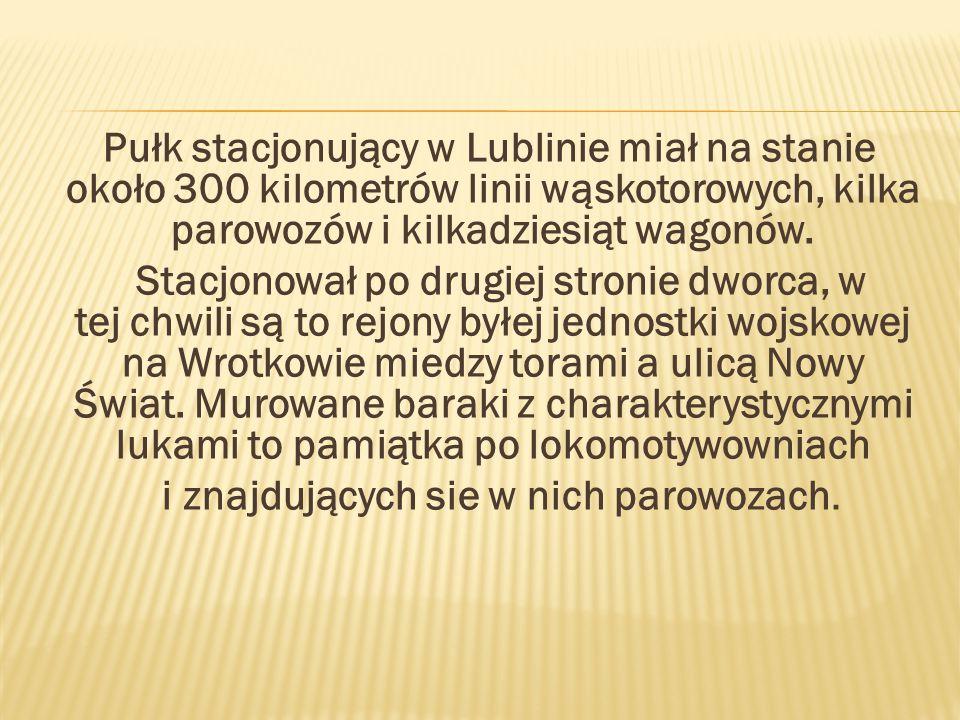 Pułk stacjonujący w Lublinie miał na stanie około 300 kilometrów linii wąskotorowych, kilka parowozów i kilkadziesiąt wagonów.