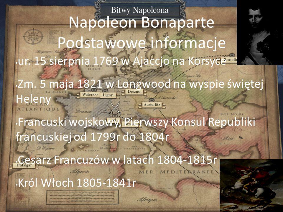 Napoleon Bonaparte Podstawowe informacje ur. 15 sierpnia 1769 w Ajaccjo na Korsyce Zm. 5 maja 1821 w Longwood na wyspie świętej Heleny Francuski wojsk