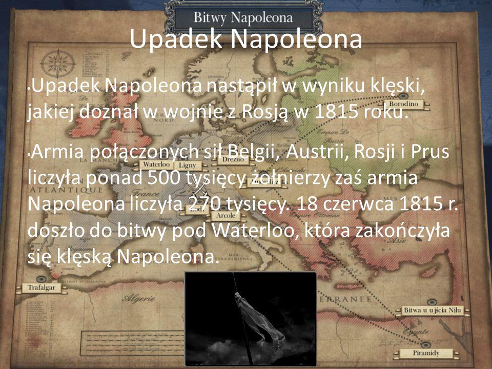 Upadek Napoleona Upadek Napoleona nastąpił w wyniku klęski, jakiej doznał w wojnie z Rosją w 1815 roku. Armia połączonych sił Belgii, Austrii, Rosji i