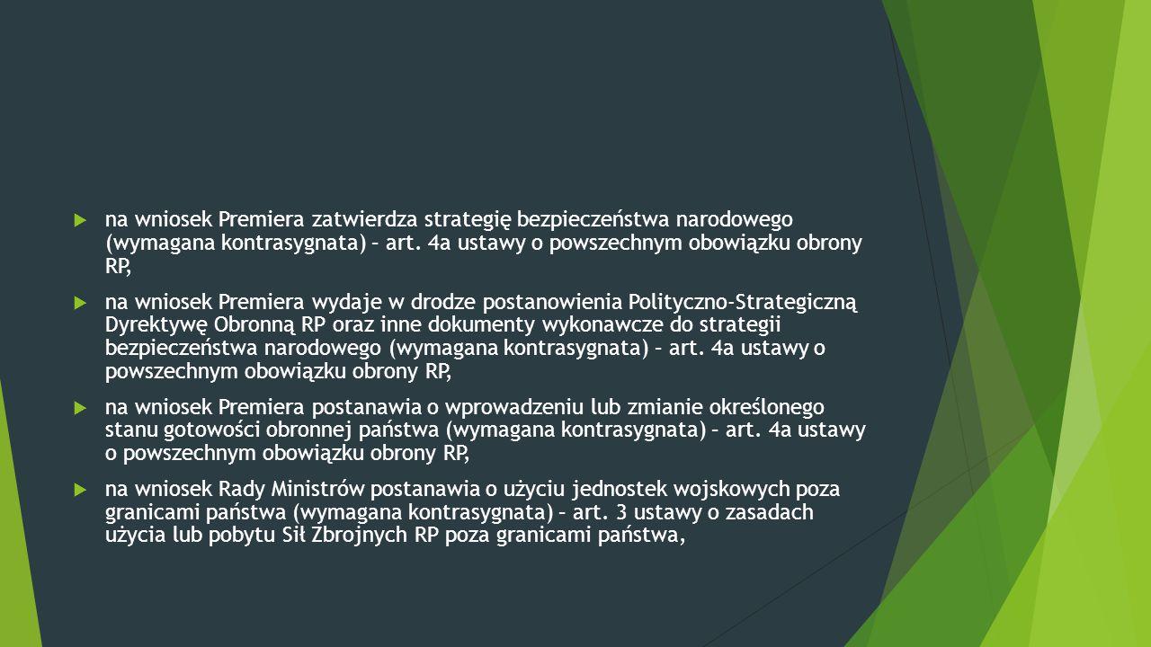  na wniosek Premiera zatwierdza strategię bezpieczeństwa narodowego (wymagana kontrasygnata) – art. 4a ustawy o powszechnym obowiązku obrony RP,  na