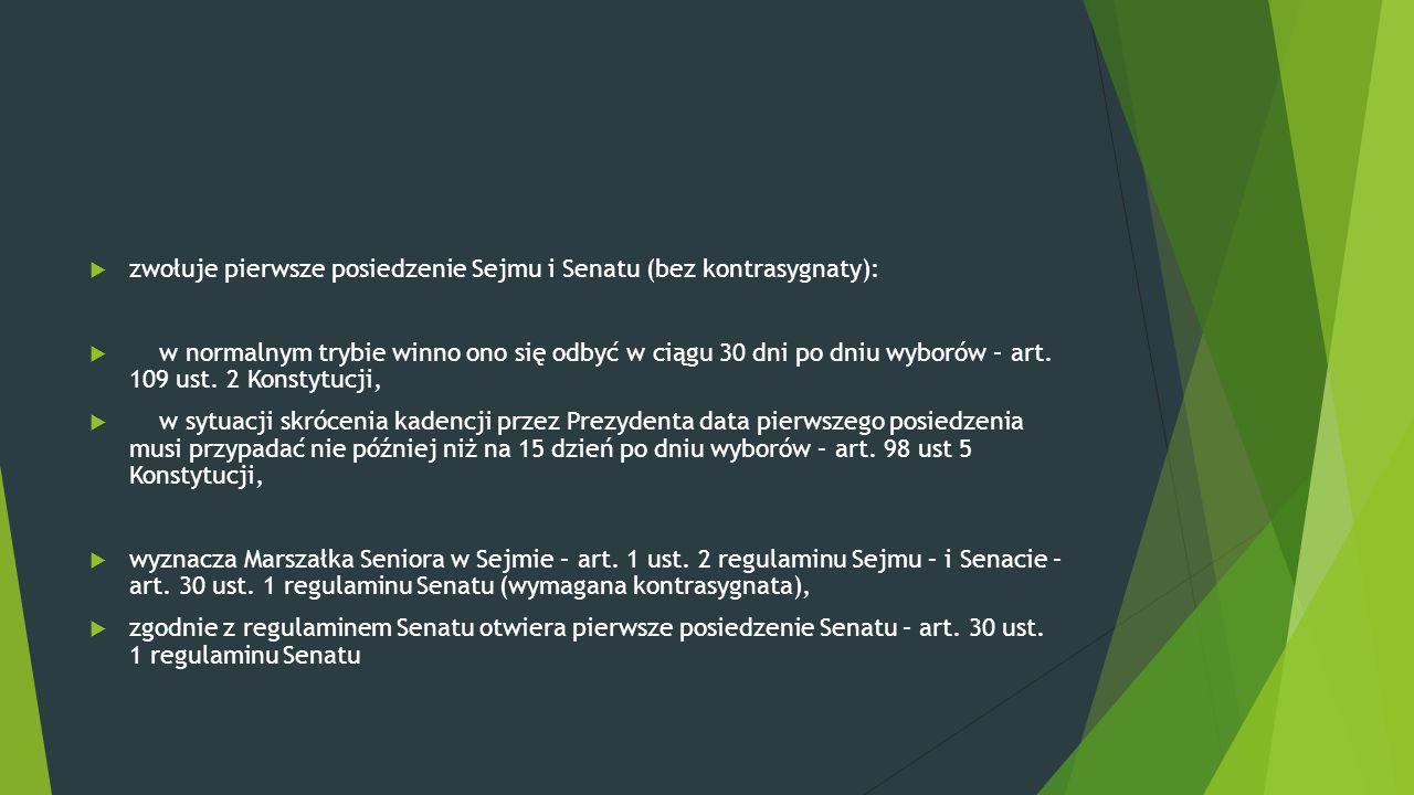  zwołuje pierwsze posiedzenie Sejmu i Senatu (bez kontrasygnaty):  w normalnym trybie winno ono się odbyć w ciągu 30 dni po dniu wyborów – art. 109