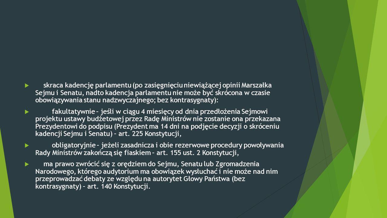  skraca kadencję parlamentu (po zasięgnięciu niewiążącej opinii Marszałka Sejmu i Senatu, nadto kadencja parlamentu nie może być skrócona w czasie ob