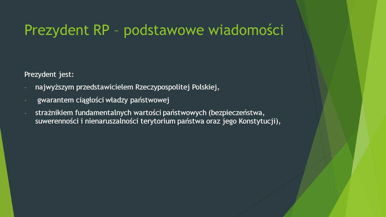 Prezydent RP – podstawowe wiadomości Prezydent jest: - najwyższym przedstawicielem Rzeczypospolitej Polskiej, - gwarantem ciągłości władzy państwowej