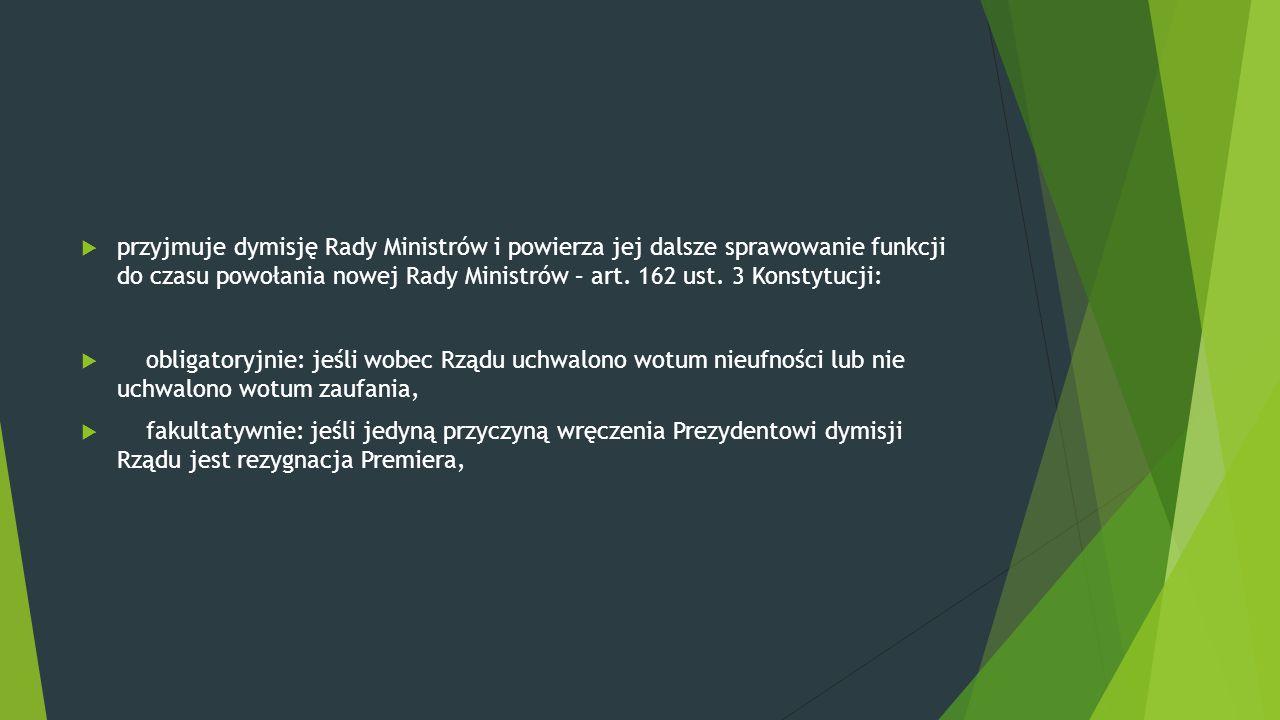  przyjmuje dymisję Rady Ministrów i powierza jej dalsze sprawowanie funkcji do czasu powołania nowej Rady Ministrów – art. 162 ust. 3 Konstytucji: 
