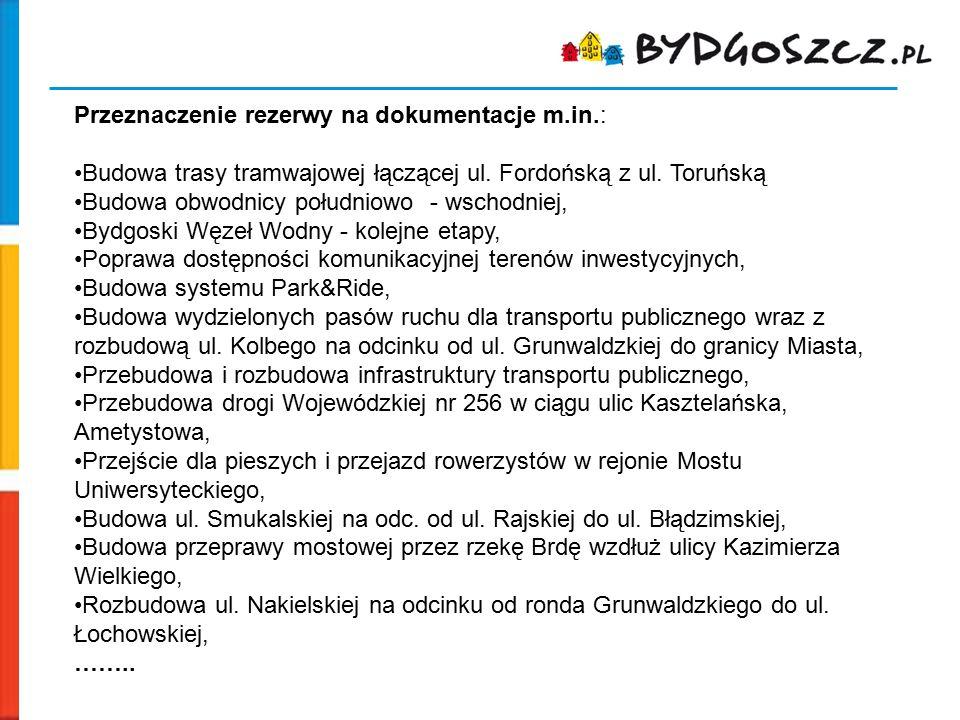 Przeznaczenie rezerwy na dokumentacje m.in.: Budowa trasy tramwajowej łączącej ul. Fordońską z ul. Toruńską Budowa obwodnicy południowo - wschodniej,