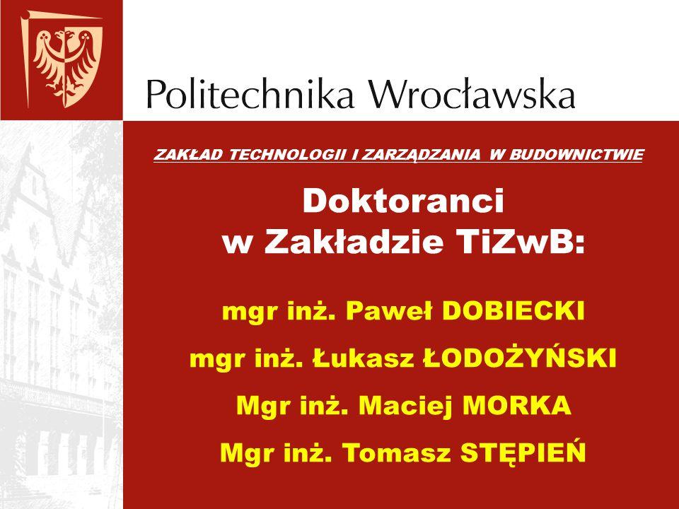 ZAKŁAD TECHNOLOGII I ZARZĄDZANIA W BUDOWNICTWIE Doktoranci w Zakładzie TiZwB: mgr inż. Paweł DOBIECKI mgr inż. Łukasz ŁODOŻYŃSKI Mgr inż. Maciej MORKA