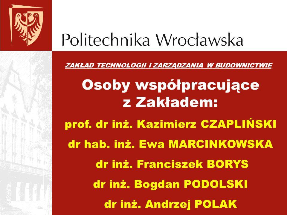 ZAKŁAD TECHNOLOGII I ZARZĄDZANIA W BUDOWNICTWIE Osoby współpracujące z Zakładem: prof. dr inż. Kazimierz CZAPLIŃSKI dr hab. inż. Ewa MARCINKOWSKA dr i