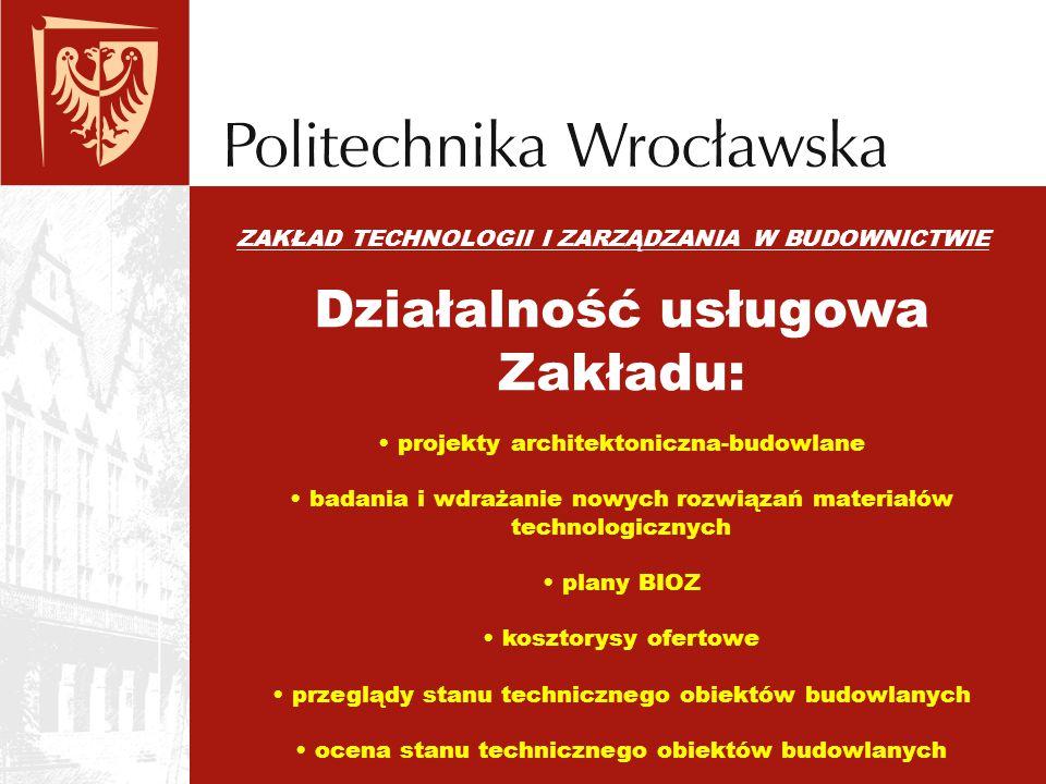 ZAKŁAD TECHNOLOGII I ZARZĄDZANIA W BUDOWNICTWIE Działalność usługowa Zakładu: projekty architektoniczna-budowlane badania i wdrażanie nowych rozwiązań