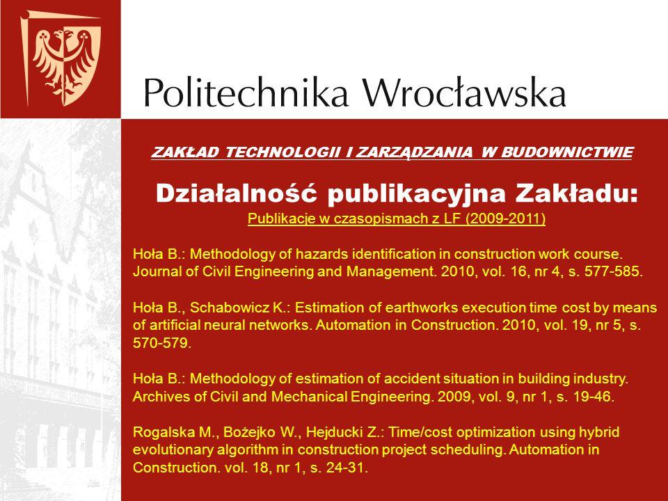 ZAKŁAD TECHNOLOGII I ZARZĄDZANIA W BUDOWNICTWIE Działalność publikacyjna Zakładu: Publikacje w czasopismach z LF (2009-2011) Hoła B.: Methodology of h