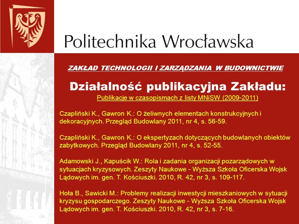 ZAKŁAD TECHNOLOGII I ZARZĄDZANIA W BUDOWNICTWIE Działalność publikacyjna Zakładu: Publikacje w czasopismach z listy MNiSW (2009-2011) Czapliński K., G