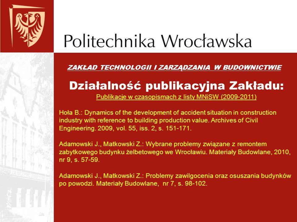 ZAKŁAD TECHNOLOGII I ZARZĄDZANIA W BUDOWNICTWIE Działalność publikacyjna Zakładu: Publikacje w czasopismach z listy MNiSW (2009-2011) Hoła B.: Dynamic