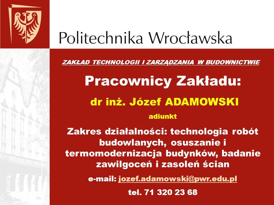 ZAKŁAD TECHNOLOGII I ZARZĄDZANIA W BUDOWNICTWIE Pracownicy Zakładu: dr inż. Józef ADAMOWSKI adiunkt Zakres działalności: technologia robót budowlanych