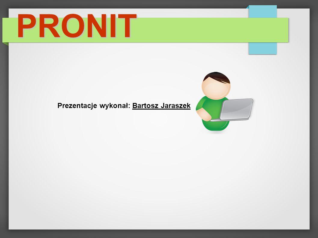 PRONIT Prezentacje wykonał: Bartosz Jaraszek