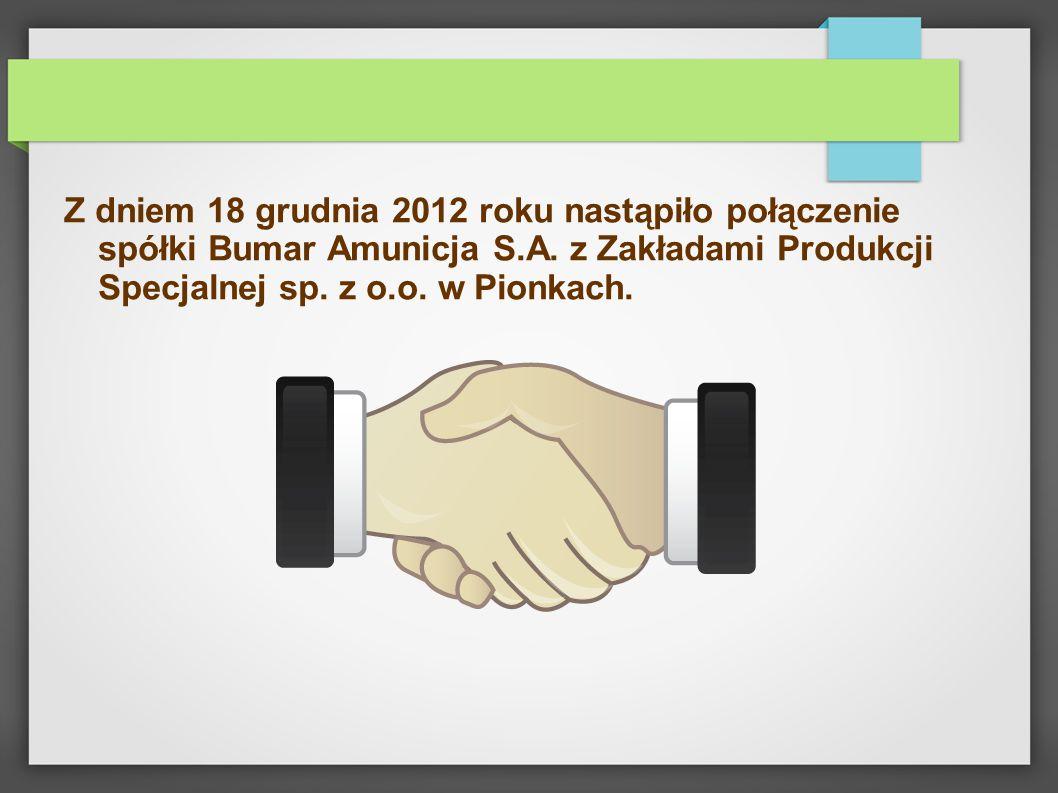 Z dniem 18 grudnia 2012 roku nastąpiło połączenie spółki Bumar Amunicja S.A. z Zakładami Produkcji Specjalnej sp. z o.o. w Pionkach.