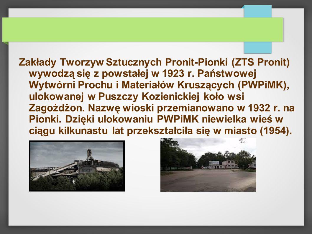Zakłady Tworzyw Sztucznych Pronit-Pionki (ZTS Pronit) wywodzą się z powstałej w 1923 r. Państwowej Wytwórni Prochu i Materiałów Kruszących (PWPiMK), u