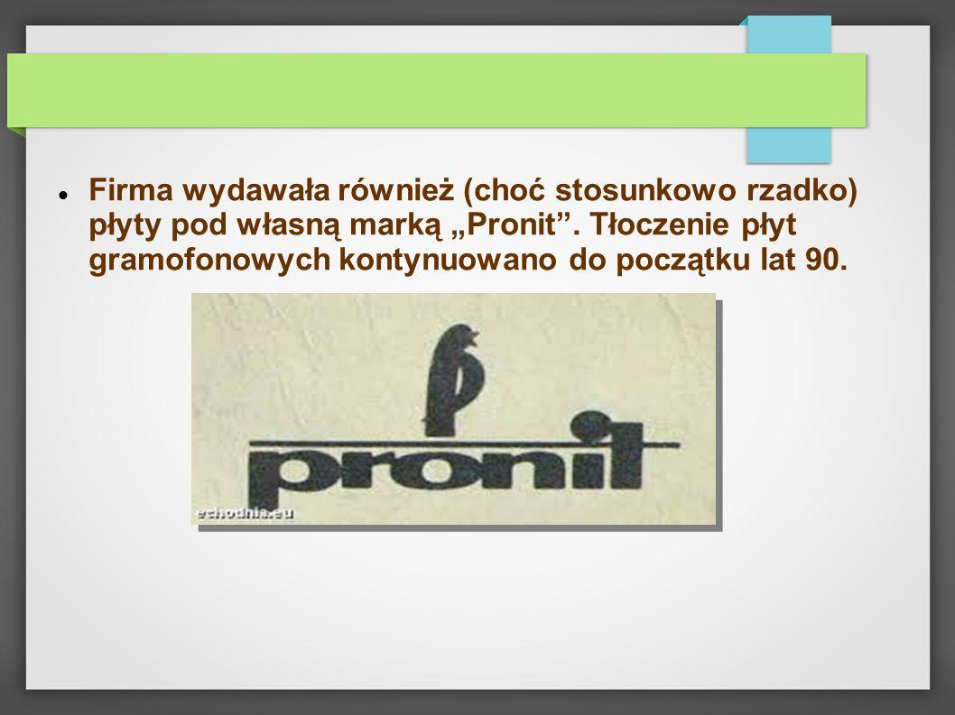 """Firma wydawała również (choć stosunkowo rzadko) płyty pod własną marką """"Pronit"""". Tłoczenie płyt gramofonowych kontynuowano do początku lat 90."""