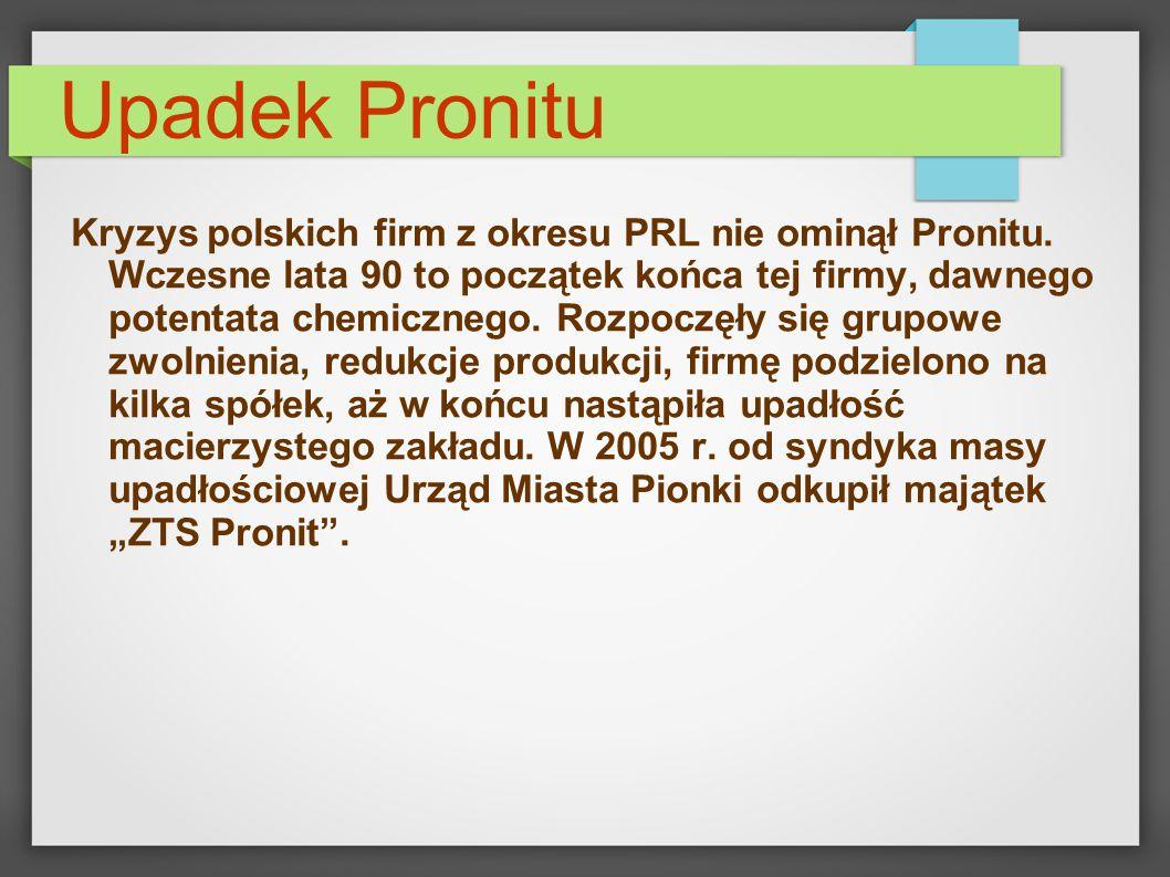 Upadek Pronitu Kryzys polskich firm z okresu PRL nie ominął Pronitu. Wczesne lata 90 to początek końca tej firmy, dawnego potentata chemicznego. Rozpo