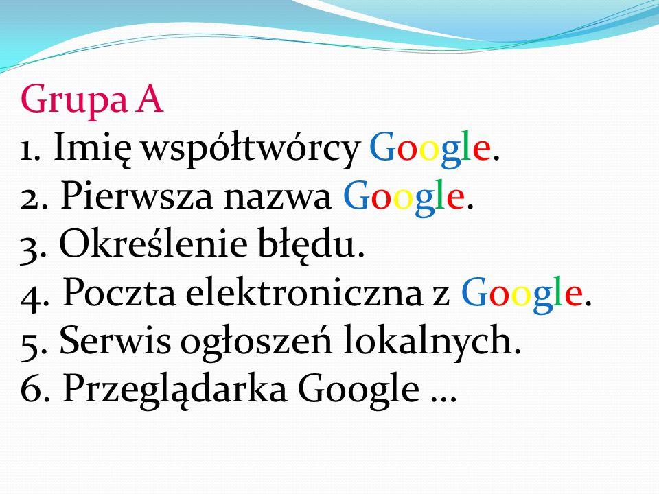 Grupa A 1. Imię współtwórcy Google. 2. Pierwsza nazwa Google. 3. Określenie błędu. 4. Poczta elektroniczna z Google. 5. Serwis ogłoszeń lokalnych. 6.