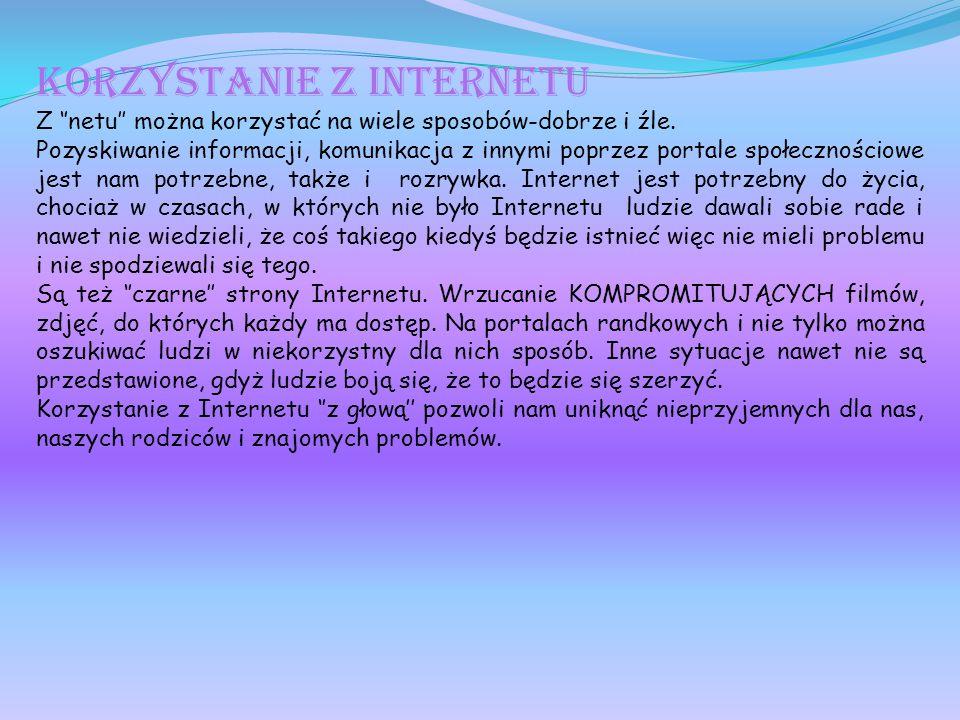 Korzystanie z Internetu Z ''netu'' można korzystać na wiele sposobów-dobrze i źle. Pozyskiwanie informacji, komunikacja z innymi poprzez portale społe