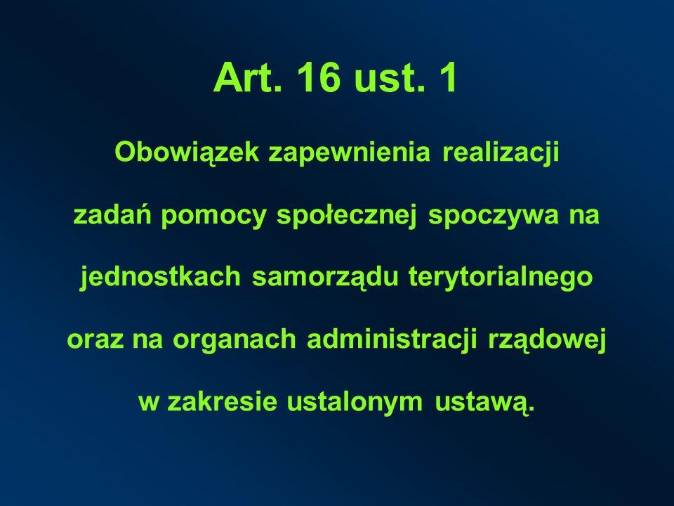 Art. 16 ust. 1 Obowiązek zapewnienia realizacji zadań pomocy społecznej spoczywa na jednostkach samorządu terytorialnego oraz na organach administracj