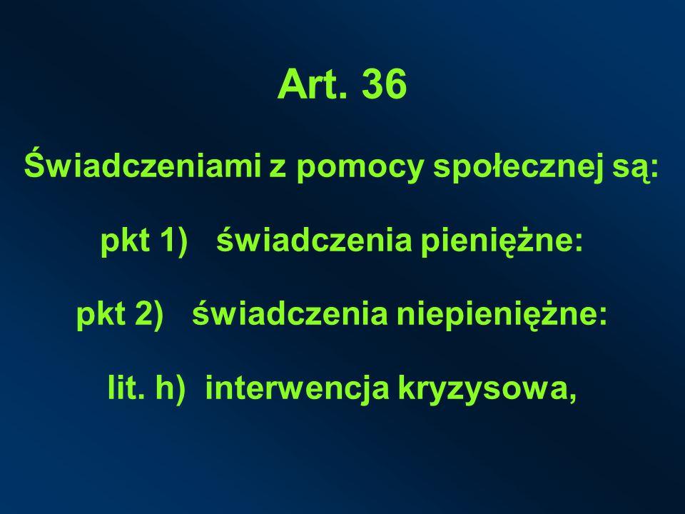 Art. 36 Świadczeniami z pomocy społecznej są: pkt 1) świadczenia pieniężne: pkt 2) świadczenia niepieniężne: lit. h) interwencja kryzysowa,
