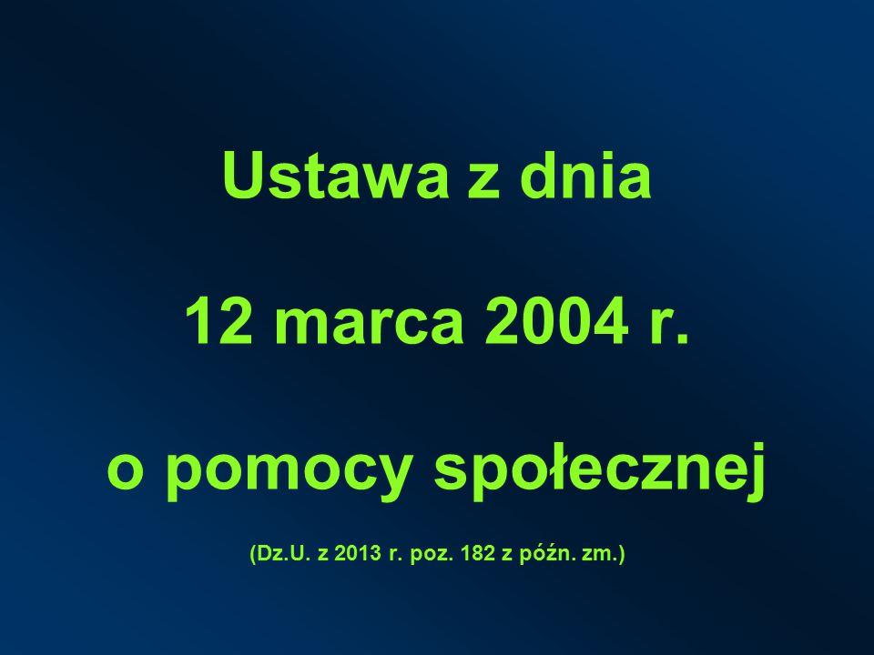 Ustawa z dnia 12 marca 2004 r. o pomocy społecznej (Dz.U. z 2013 r. poz. 182 z późn. zm.)