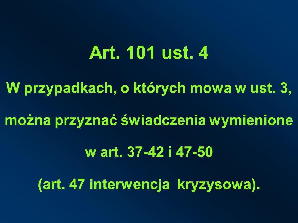 Art. 101 ust. 4 W przypadkach, o których mowa w ust. 3, można przyznać świadczenia wymienione w art. 37-42 i 47-50 (art. 47 interwencja kryzysowa).