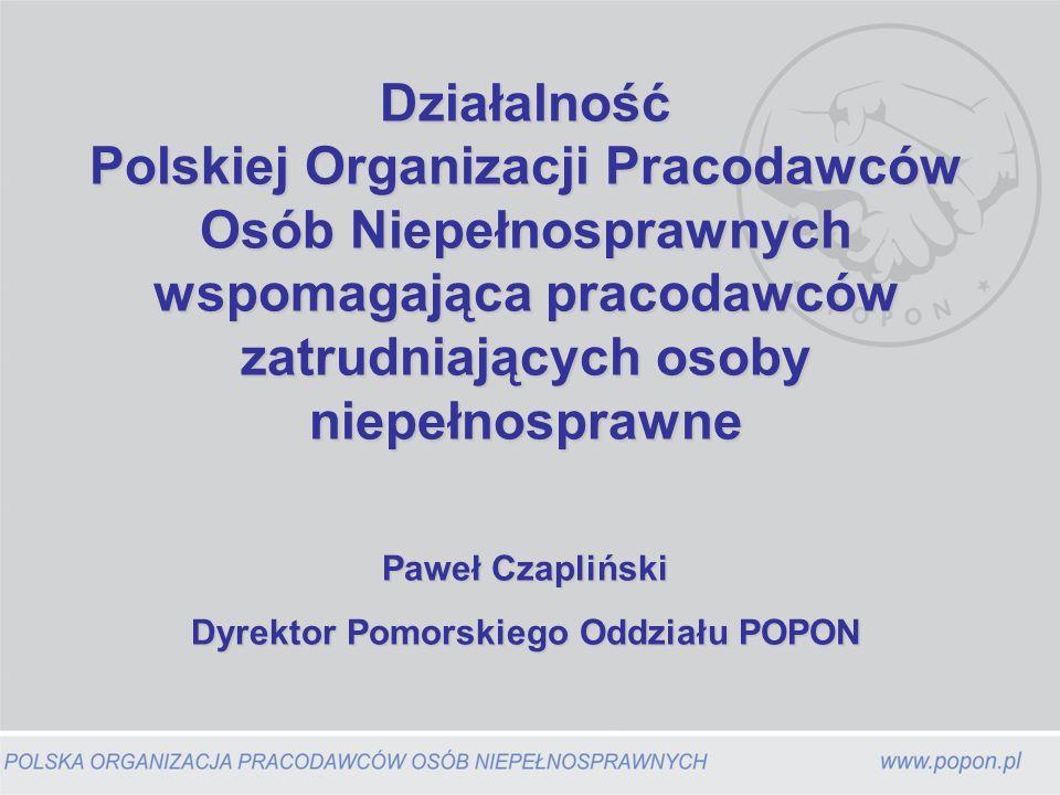 Działalność Polskiej Organizacji Pracodawców Osób Niepełnosprawnych wspomagająca pracodawców zatrudniających osoby niepełnosprawne Paweł Czapliński Dyrektor Pomorskiego Oddziału POPON