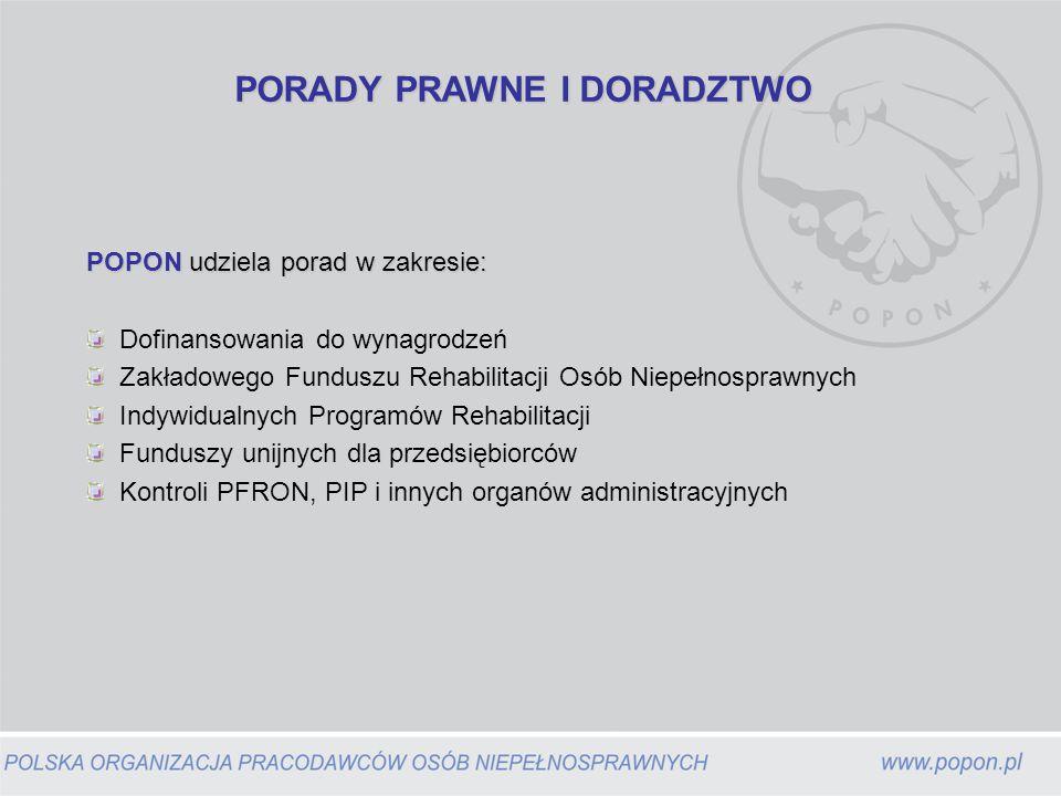 PORADY PRAWNE I DORADZTWO POPON udziela porad w zakresie: Dofinansowania do wynagrodzeń Zakładowego Funduszu Rehabilitacji Osób Niepełnosprawnych Indywidualnych Programów Rehabilitacji Funduszy unijnych dla przedsiębiorców Kontroli PFRON, PIP i innych organów administracyjnych