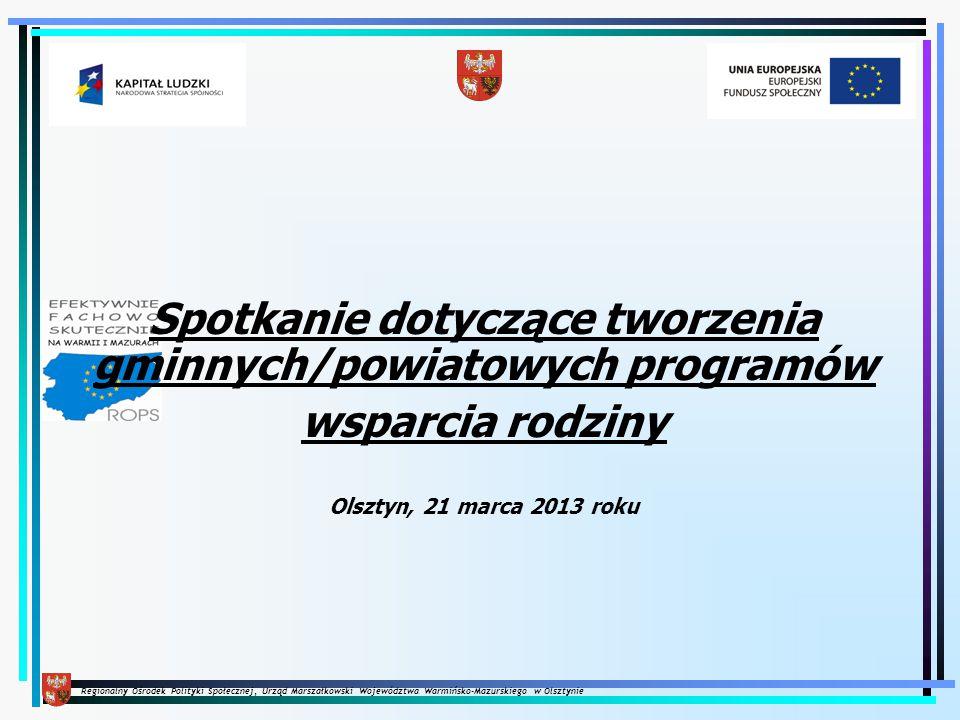 Regionalny Ośrodek Polityki Społecznej, Urząd Marszałkowski Województwa Warmińsko-Mazurskiego w Olsztynie Olsztyn, 21 marca 2013 roku Spotkanie dotyczące tworzenia gminnych/powiatowych programów wsparcia rodziny