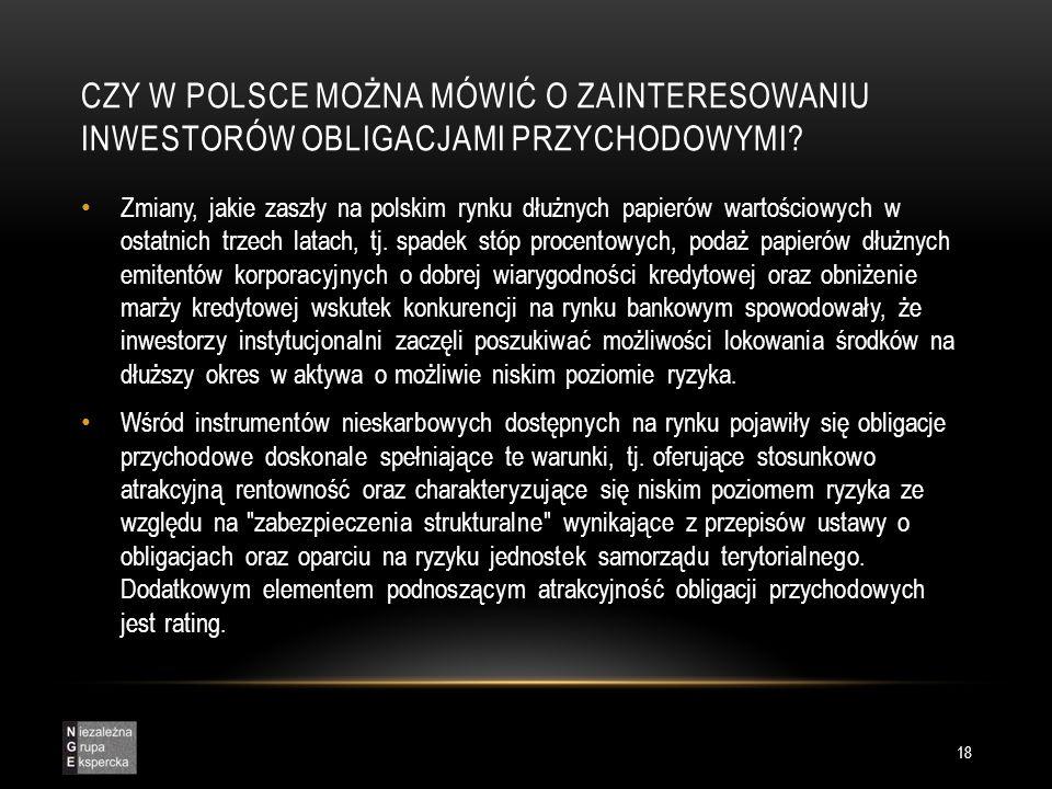 CZY W POLSCE MOŻNA MÓWIĆ O ZAINTERESOWANIU INWESTORÓW OBLIGACJAMI PRZYCHODOWYMI? 18 Zmiany, jakie zaszły na polskim rynku dłużnych papierów wartościow