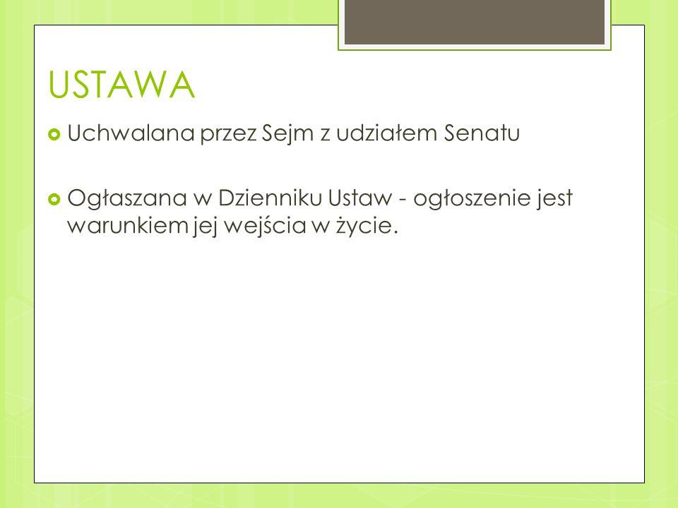 USTAWA  Uchwalana przez Sejm z udziałem Senatu  Ogłaszana w Dzienniku Ustaw - ogłoszenie jest warunkiem jej wejścia w życie.