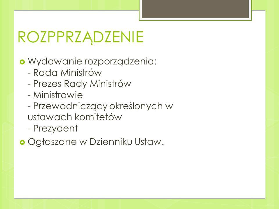 ROZPPRZĄDZENIE  Wydawanie rozporządzenia: - Rada Ministrów - Prezes Rady Ministrów - Ministrowie - Przewodniczący określonych w ustawach komitetów - Prezydent  Ogłaszane w Dzienniku Ustaw.