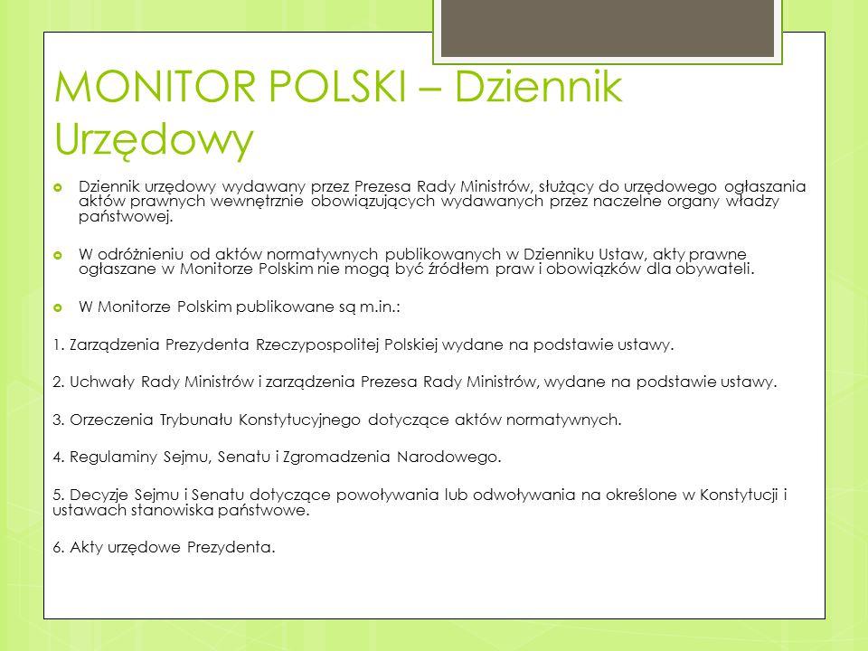 MONITOR POLSKI – Dziennik Urzędowy  Dziennik urzędowy wydawany przez Prezesa Rady Ministrów, służący do urzędowego ogłaszania aktów prawnych wewnętrznie obowiązujących wydawanych przez naczelne organy władzy państwowej.
