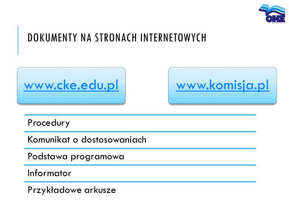 DOKUMENTY NA STRONACH INTERNETOWYCH Procedury Komunikat o dostosowaniach Podstawa programowa Informator Przykładowe arkusze www.cke.edu.plwww.komisja.